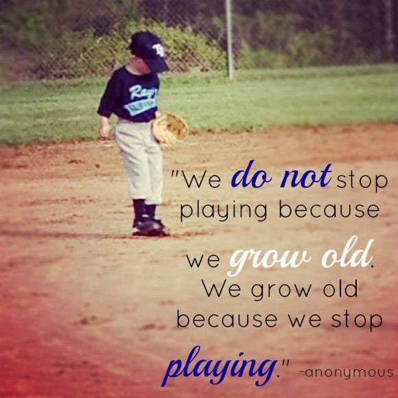We do not stop playing because we grow old we grow old because we stop playing anonym