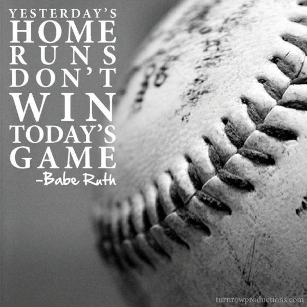 Yesterdays home runs dont win todays game babe ruth