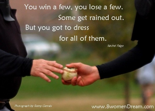 You win a few you lose a few some get rained out but you got to dress for all of them