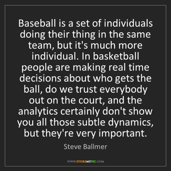 Steve Ballmer: Baseball is a set of individuals doing their thing in...