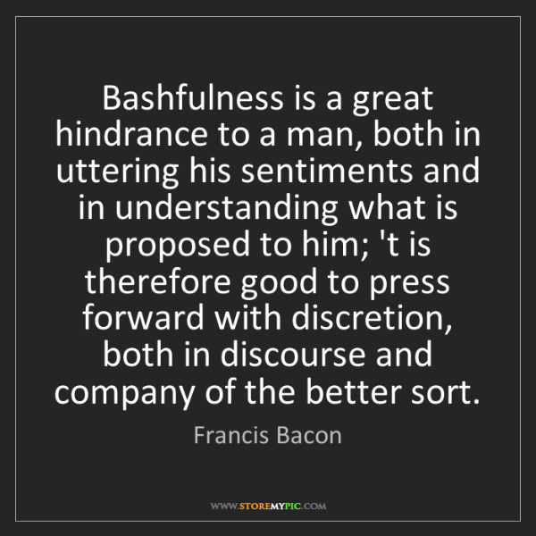 Francis Bacon: Bashfulness is a great hindrance to a man, both in uttering...