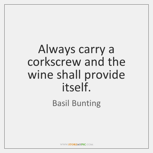 Always carry a corkscrew and the wine shall provide itself.