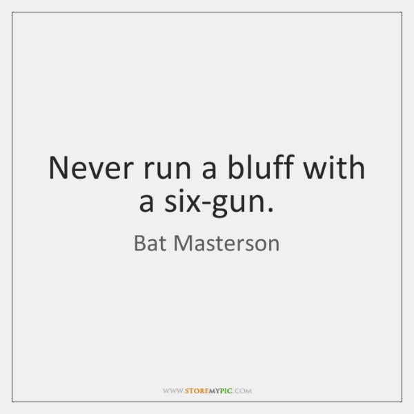 Never run a bluff with a six-gun.