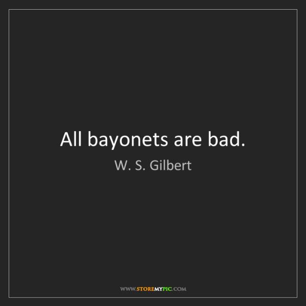 W. S. Gilbert: All bayonets are bad.