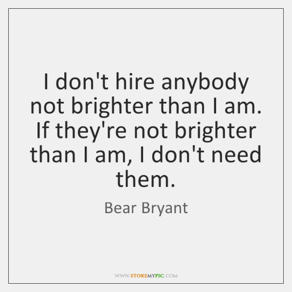 I don't hire anybody not brighter than I am. If they're not ...