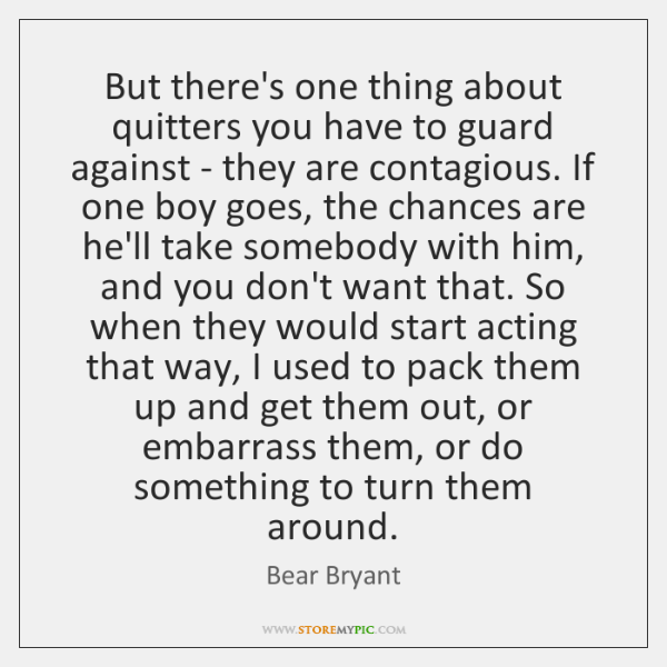 But there's one thing about quitters you have to guard against - ...