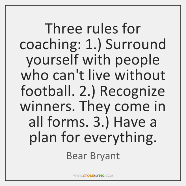 Three rules for coaching: 1.) Surround yourself with people who can't live without ...