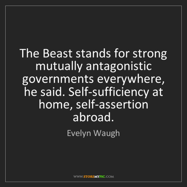 Evelyn Waugh: The Beast stands for strong mutually antagonistic governments...