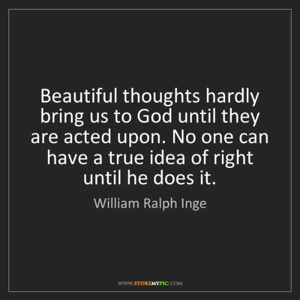 William Ralph Inge: Beautiful thoughts hardly bring us to God until they...