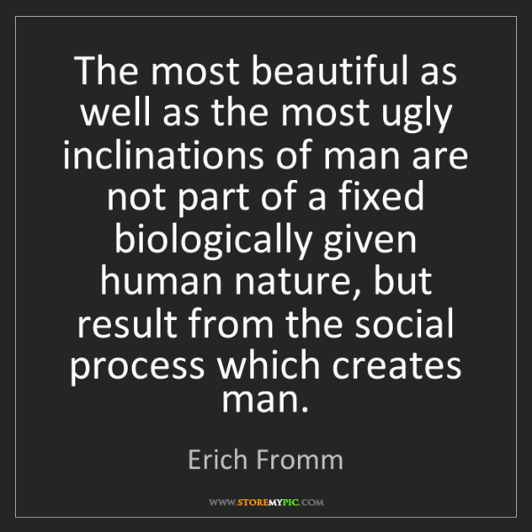 Erich Fromm: The most beautiful as well as the most ugly inclinations...