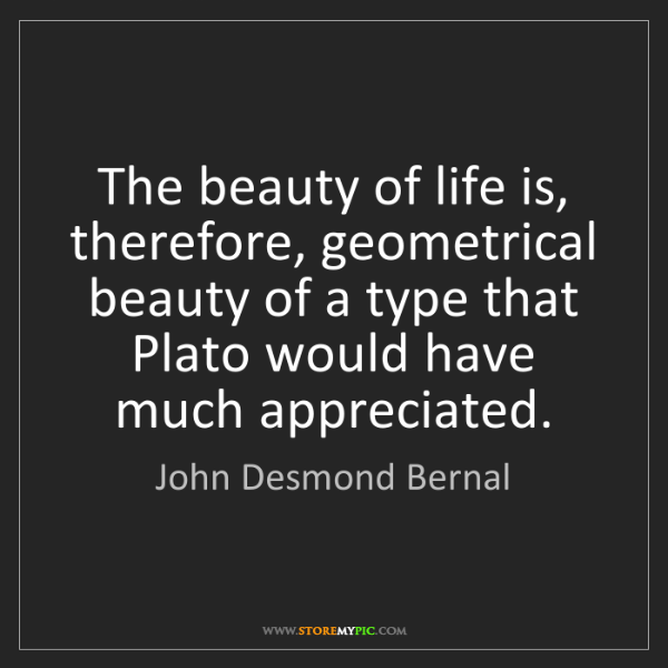 John Desmond Bernal: The beauty of life is, therefore, geometrical beauty...