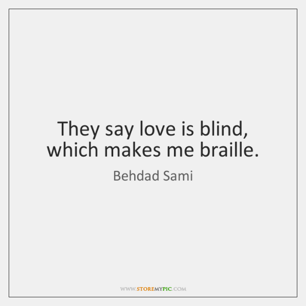 They say love is blind, which makes me braille.