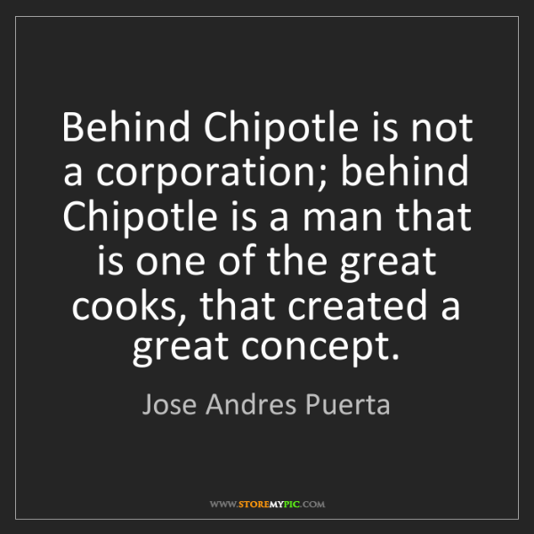 Jose Andres Puerta: Behind Chipotle is not a corporation; behind Chipotle...