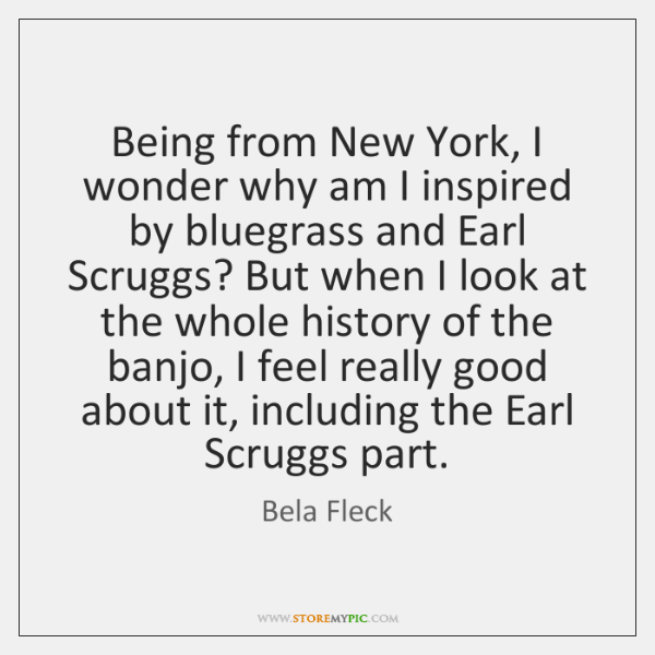 Being from New York, I wonder why am I inspired by bluegrass ...
