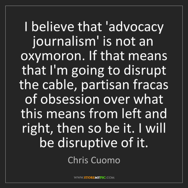 Chris Cuomo: I believe that 'advocacy journalism' is not an oxymoron....