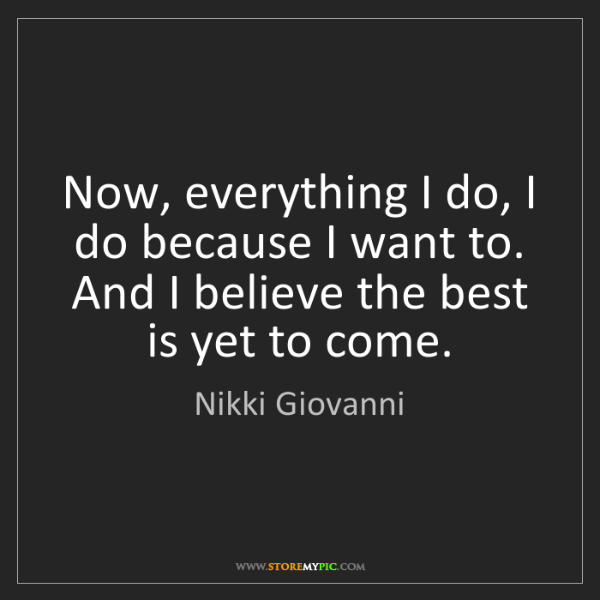 Nikki Giovanni: Now, everything I do, I do because I want to. And I believe...