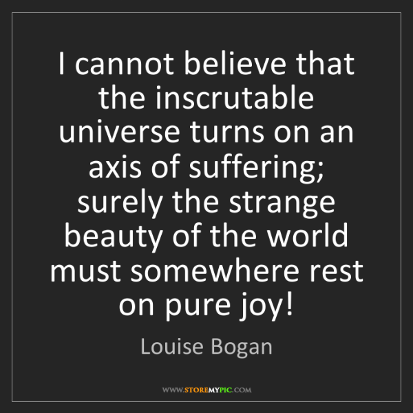 Louise Bogan: I cannot believe that the inscrutable universe turns...
