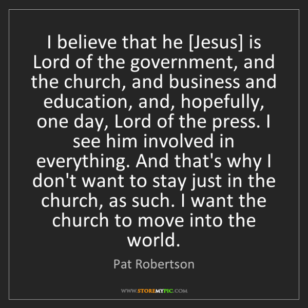 Pat Robertson: I believe that he [Jesus] is Lord of the government,...
