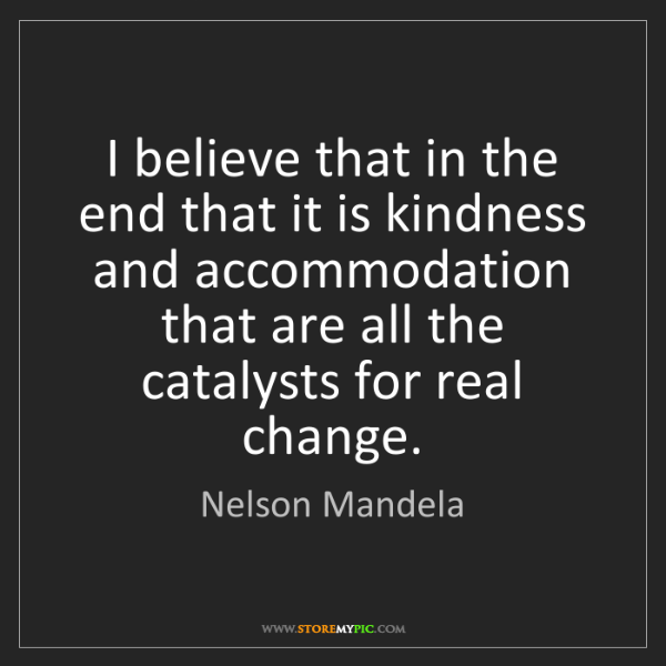 Nelson Mandela: I believe that in the end that it is kindness and accommodation...