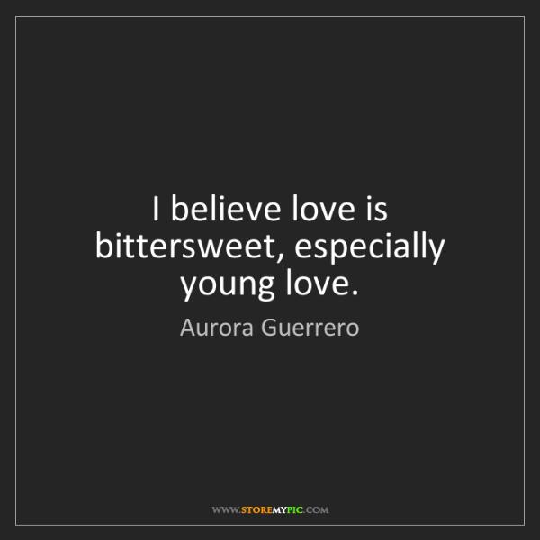 Aurora Guerrero: I believe love is bittersweet, especially young love.