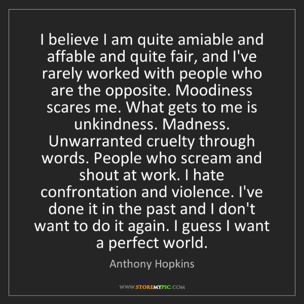Anthony Hopkins: I believe I am quite amiable and affable and quite fair,...
