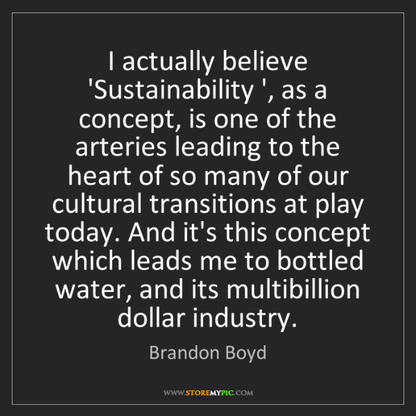Brandon Boyd: I actually believe 'Sustainability ', as a concept, is...