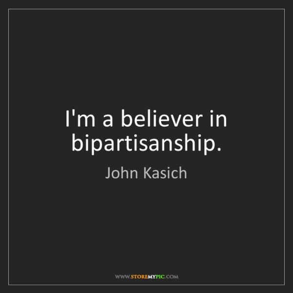 John Kasich: I'm a believer in bipartisanship.