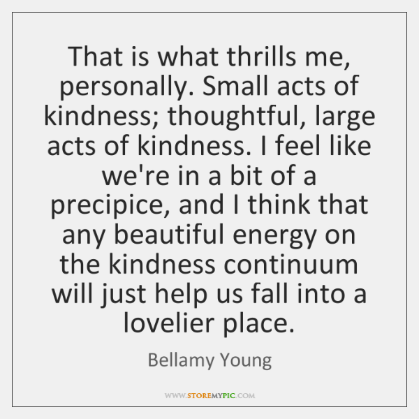 That is what thrills me, personally. Small acts of kindness; thoughtful, large ...