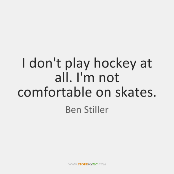 I don't play hockey at all. I'm not comfortable on skates.