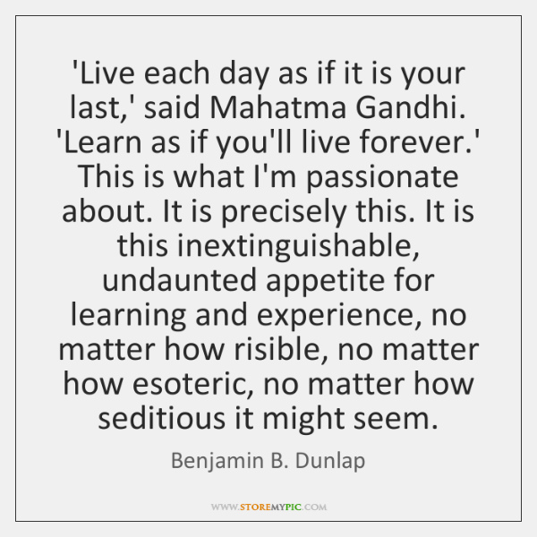 'Live each day as if it is your last,' said Mahatma ...