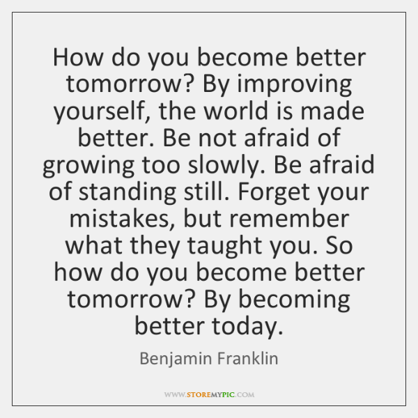 How do you become better tomorrow? By improving yourself, the world is ...