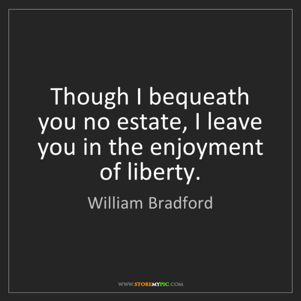 William Bradford: Though I bequeath you no estate, I leave you in the enjoyment...