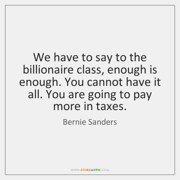 We have to say to the billionaire class, enough is enough. You ...