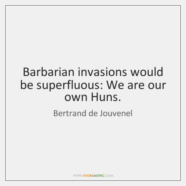 Barbarian invasions would be superfluous: We are our own Huns.