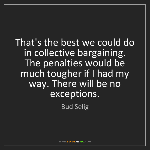 Bud Selig: That's the best we could do in collective bargaining....