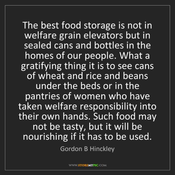 Gordon B Hinckley: The best food storage is not in welfare grain elevators...