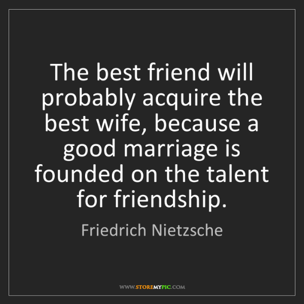 Friedrich Nietzsche: The best friend will probably acquire the best wife,...