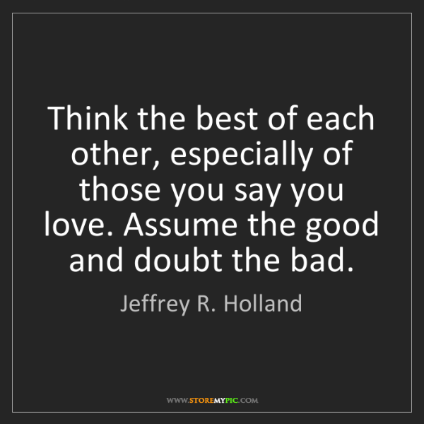 Jeffrey R. Holland: Think the best of each other, especially of those you...