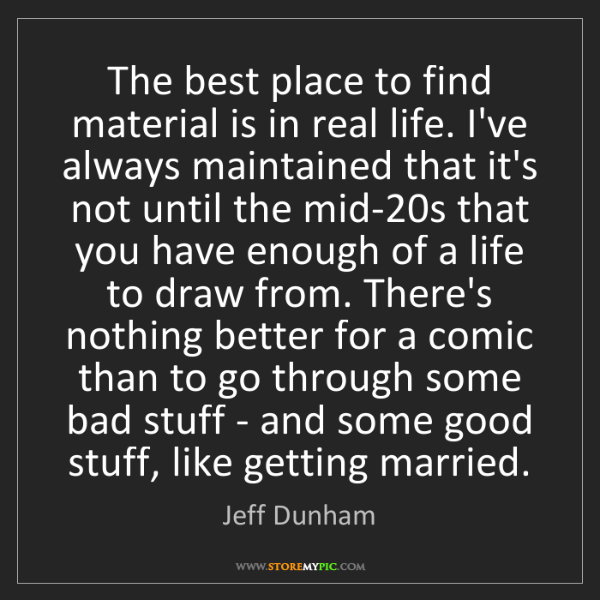 Jeff Dunham: The best place to find material is in real life. I've...