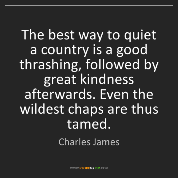 Charles James: The best way to quiet a country is a good thrashing,...