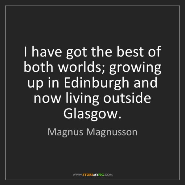 Magnus Magnusson: I have got the best of both worlds; growing up in Edinburgh...
