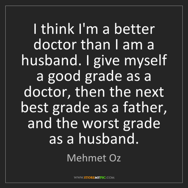 Mehmet Oz: I think I'm a better doctor than I am a husband. I give...