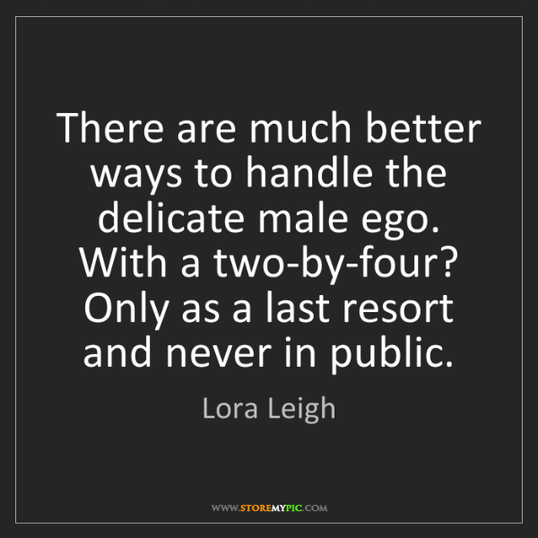 Lora Leigh: There are much better ways to handle the delicate male...
