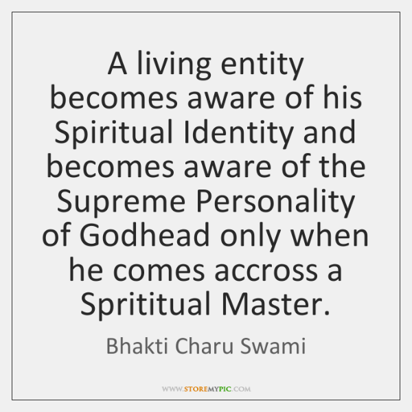 A living entity becomes aware of his Spiritual Identity and becomes aware ...