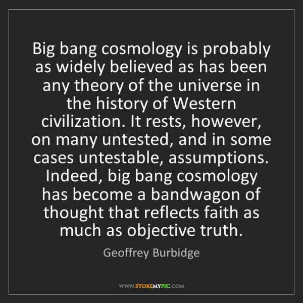 Geoffrey Burbidge: Big bang cosmology is probably as widely believed as...