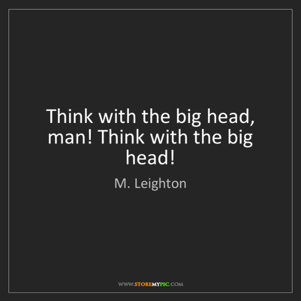 M. Leighton: Think with the big head, man! Think with the big head!