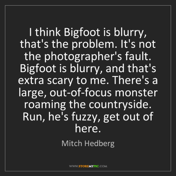 Mitch Hedberg: I think Bigfoot is blurry, that's the problem. It's not...