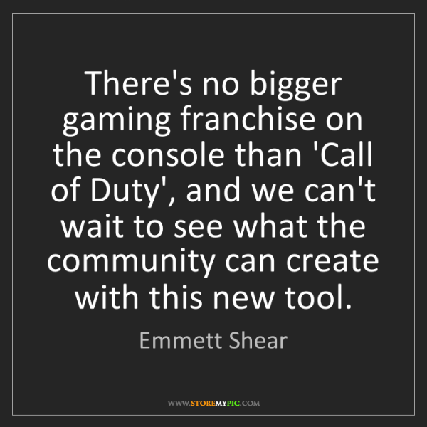 Emmett Shear: There's no bigger gaming franchise on the console than...