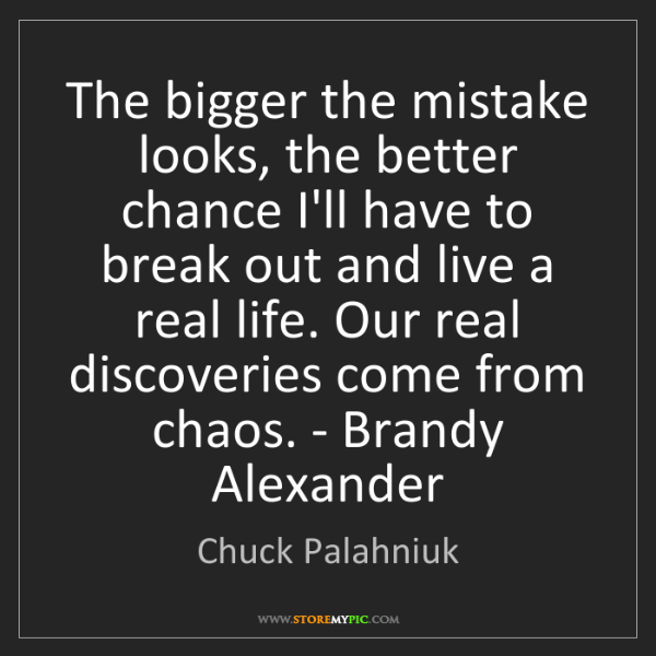 Chuck Palahniuk: The bigger the mistake looks, the better chance I'll...
