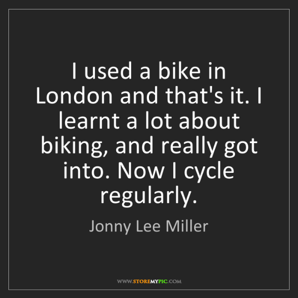 Jonny Lee Miller: I used a bike in London and that's it. I learnt a lot...